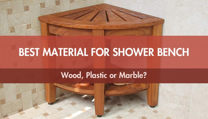 Best Material for Shower Bench: Wood, Plastic or Marble?